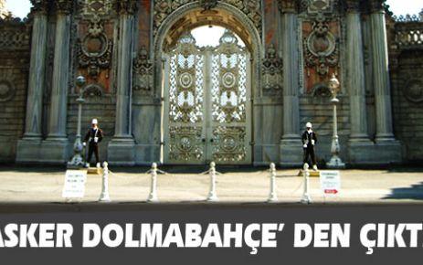 Asker Dolmabahçe' den çıktı