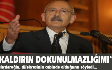 Kılıçdaroğlu: kaldırın dokunulmazlığımı