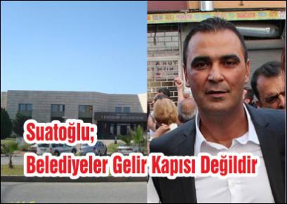 Suatoğlu; Belediyeler Gelir Kapısı Değildir